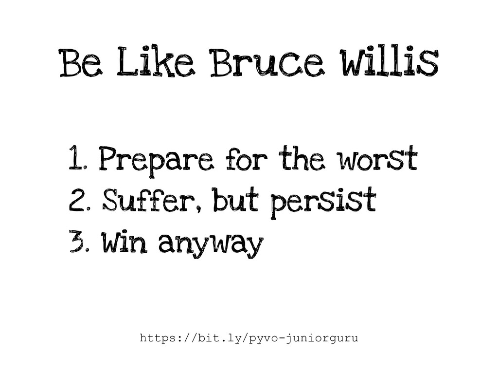 Be Like Bruce Willis 1. Prepare for the worst 2...