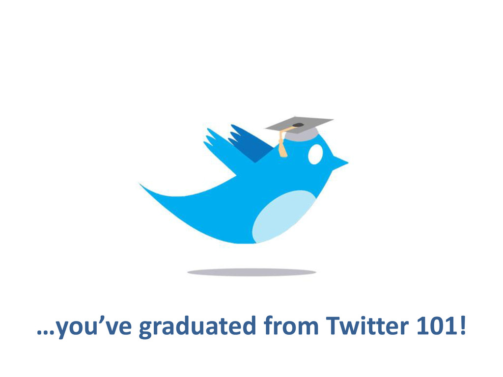 …you've graduated from Twitter 101!