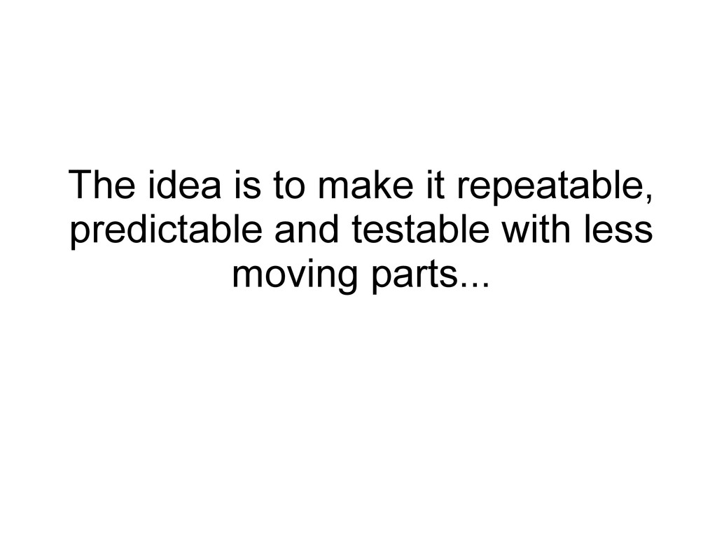 The idea is to make it repeatable, predictable ...