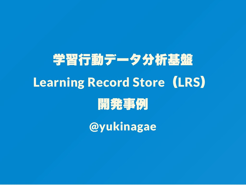 学習行動データ分析基盤 Learning Record Store (LRS ) 開発事例 @...