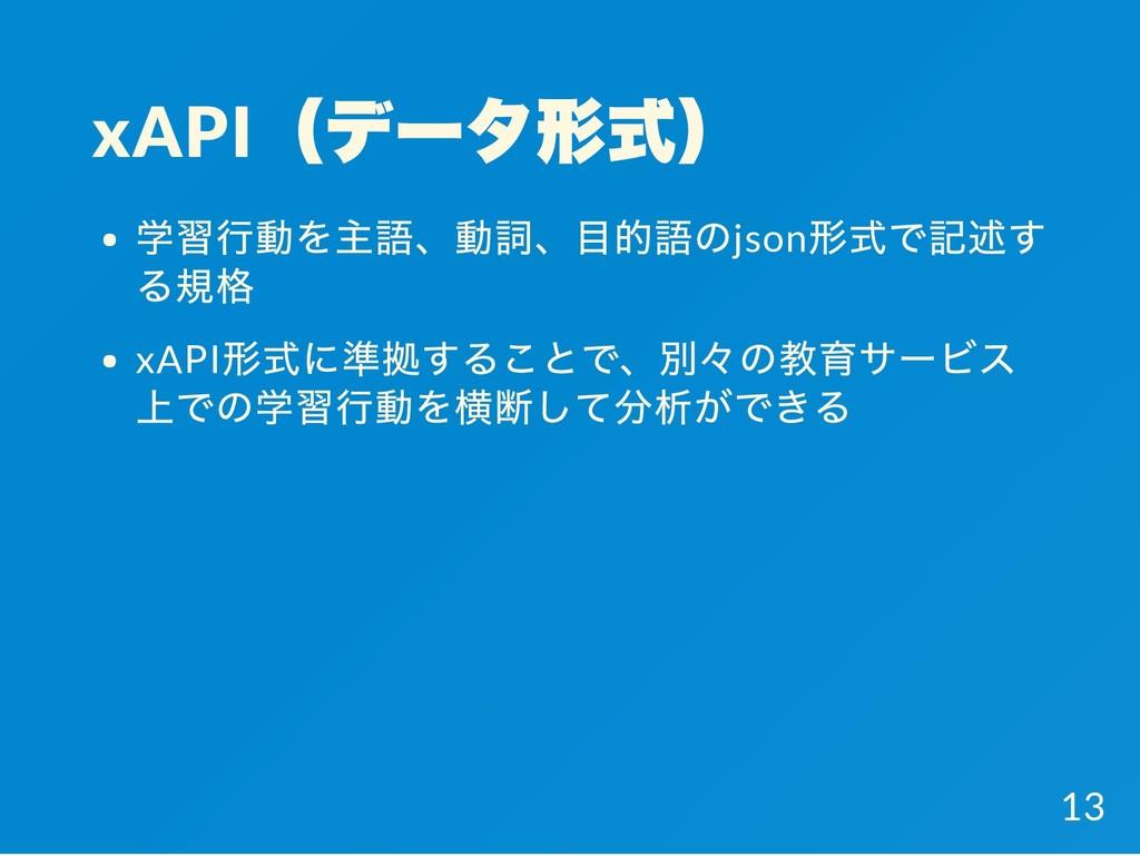 xAPI (データ形式) 学習行動を主語、動詞、目的語のjson 形式で記述す る規格 xAP...