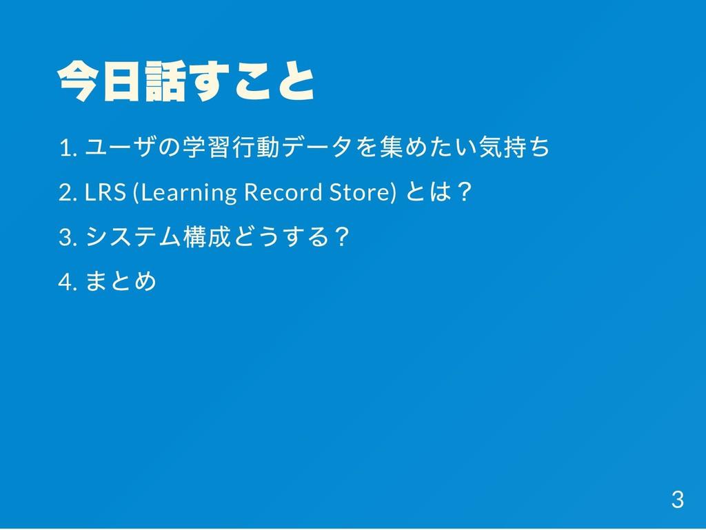今日話すこと 1. ユーザの学習行動データを集めたい気持ち 2. LRS (Learning ...