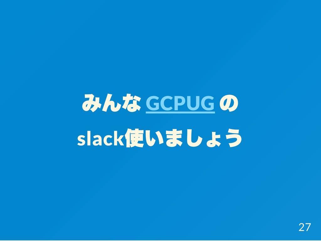 みんな GCPUG の slack 使いましょう 27