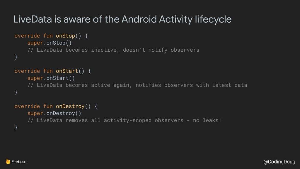 @CodingDoug LiveData is aware of the Android Ac...