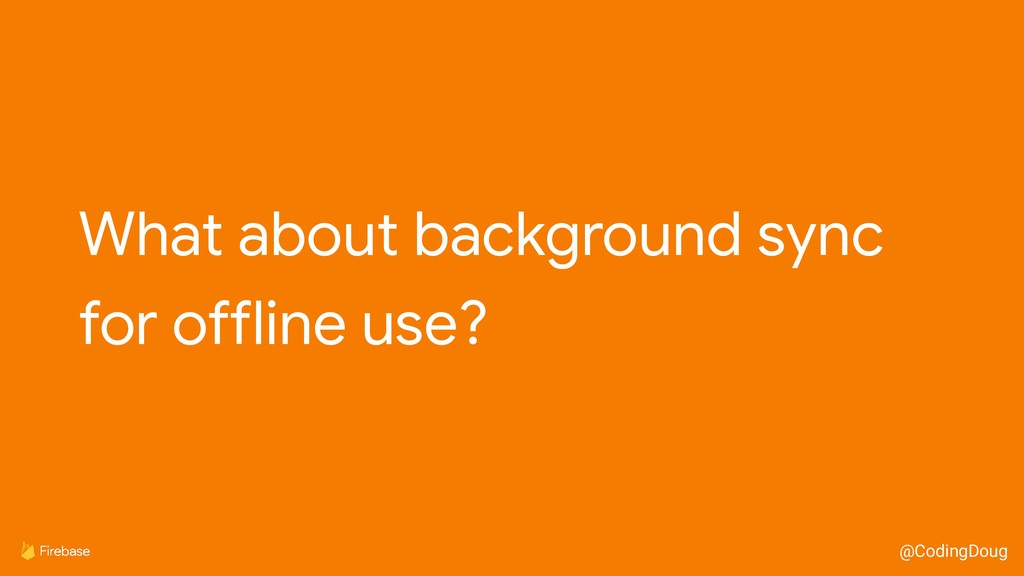 @CodingDoug What about background sync  for off...