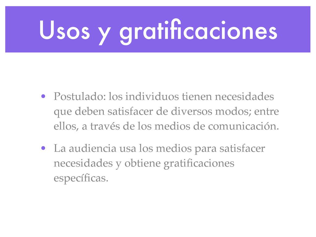 Usos y gratificaciones • Postulado: los individu...