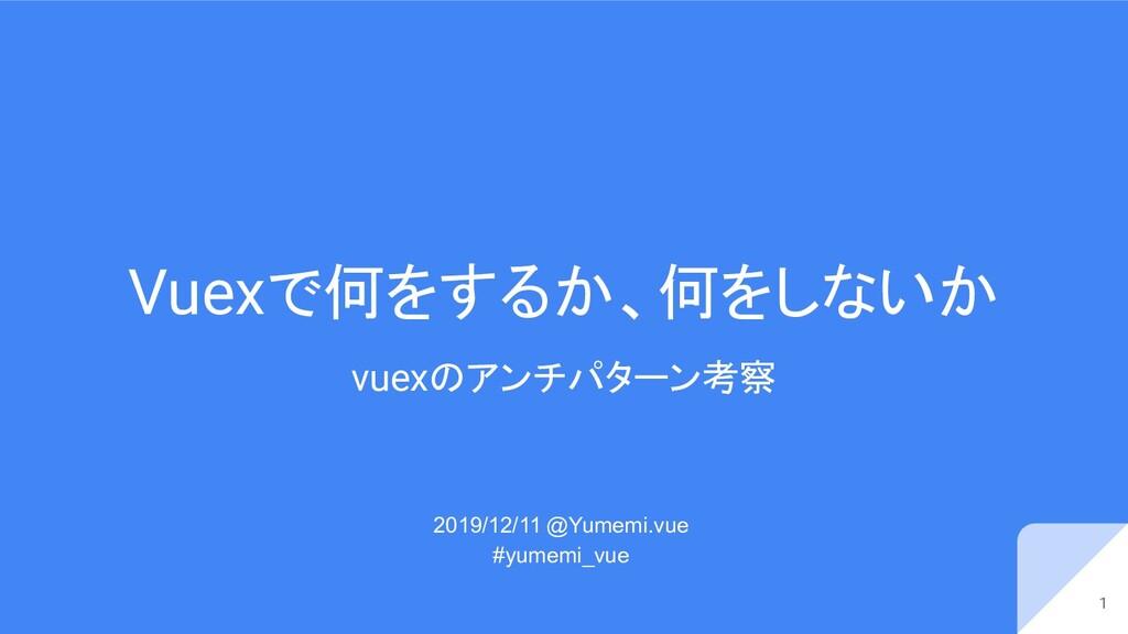 Vuexで何をするか、何をしないか vuexのアンチパターン考察 2019/12/11 @Yu...