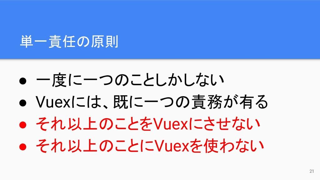 ● 一度に一つのことしかしない ● Vuexには、既に一つの責務が有る ● それ以上のことをV...