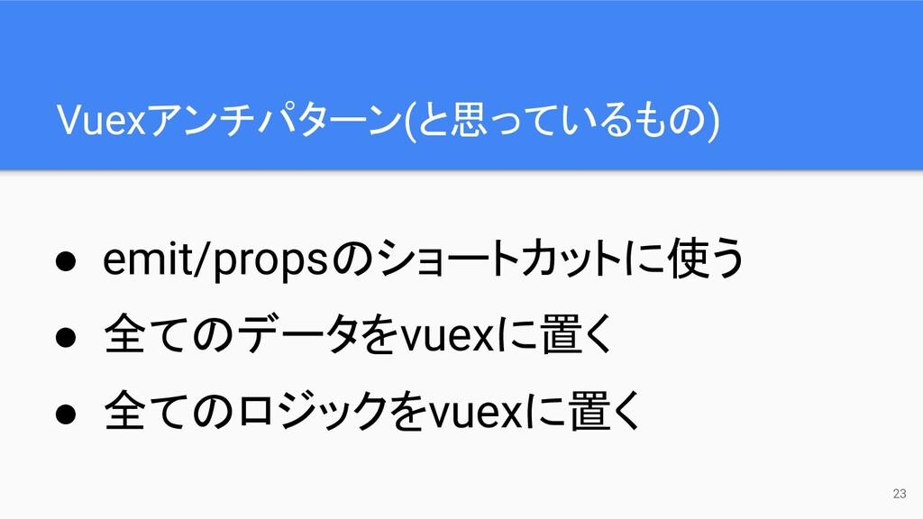 Vuexアンチパターン(と思っているもの) 23 ● emit/propsのショートカットに使...