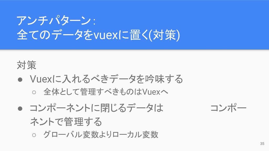 対策 ● Vuexに入れるべきデータを吟味する ○ 全体として管理すべきものはVuexへ ● ...