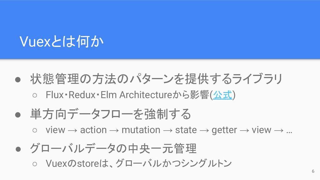 6 Vuexとは何か ● 状態管理の方法のパターンを提供するライブラリ ○ Flux・Redu...