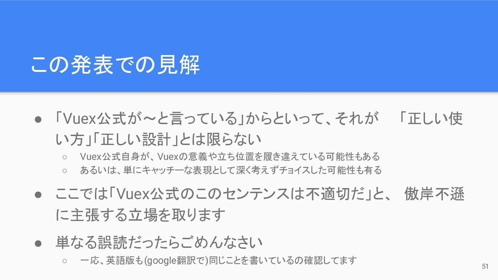 この発表での見解 ● 「Vuex公式が〜と言っている」からといって、それが  「正しい使 い方...