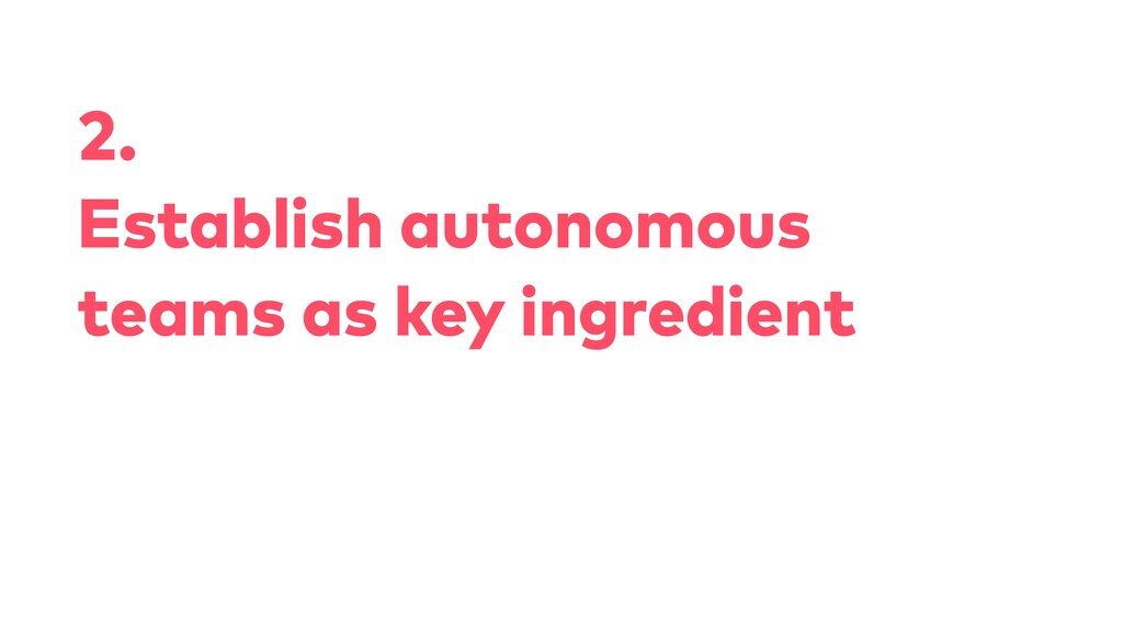 2. Establish autonomous teams as key ingredient