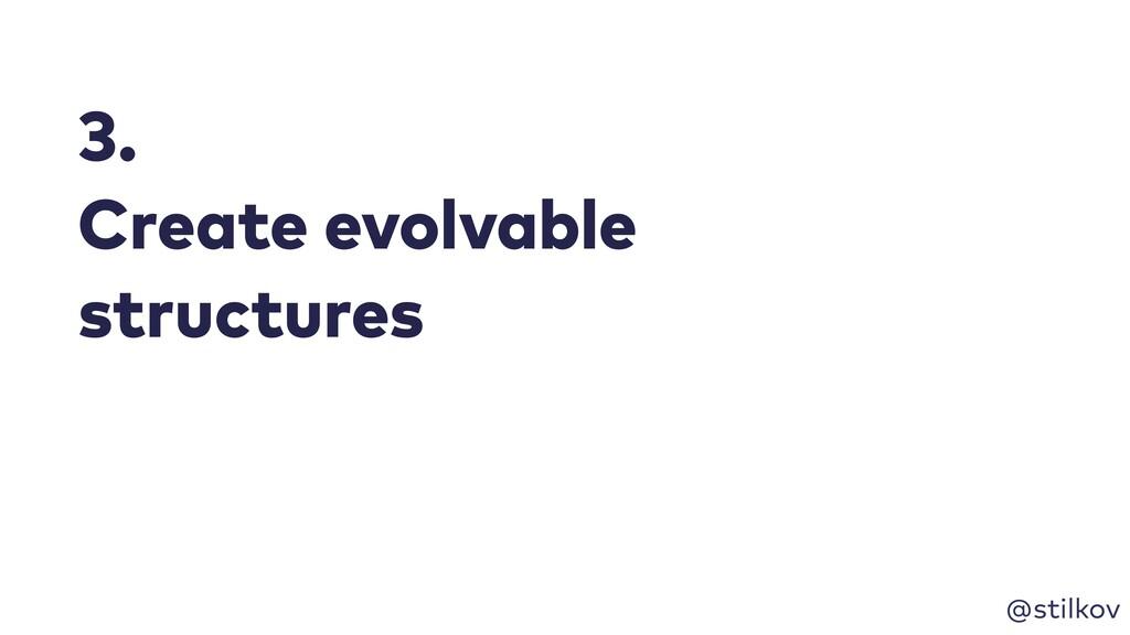 @stilkov 3. Create evolvable structures