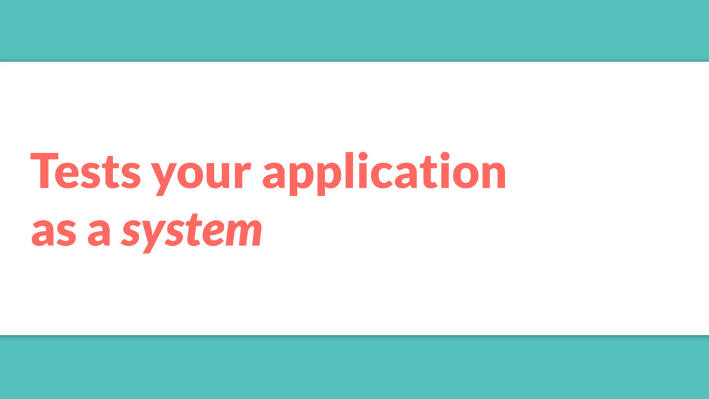 Tests your application as a system