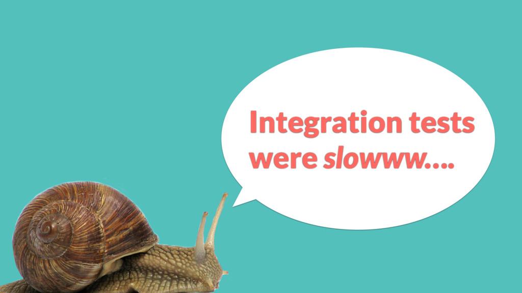 Integration tests were slowww….