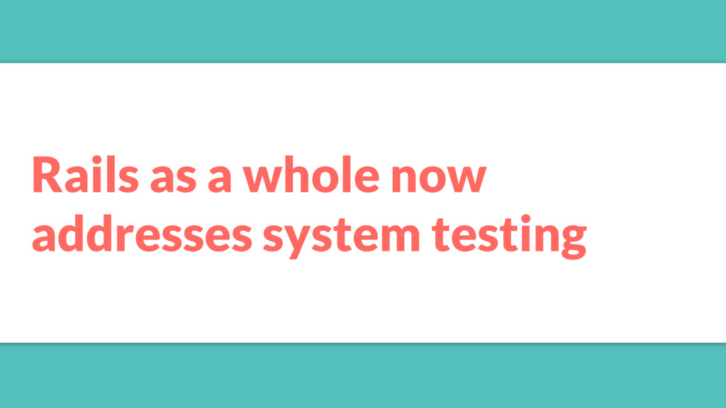 Rails as a whole now addresses system testing