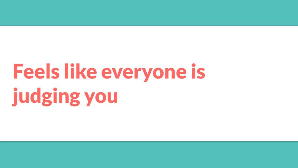 Feels like everyone is judging you