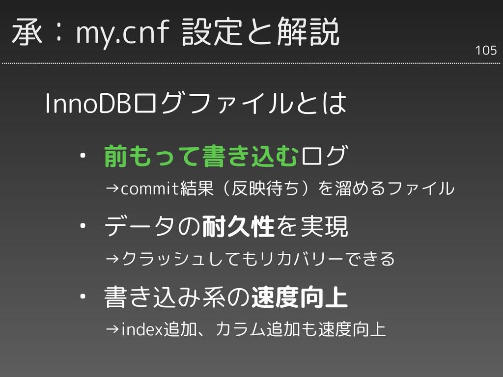 承:my.cnf 設定と解説 InnoDBログファイルとは ・ 前もって書き込むログ   →c...