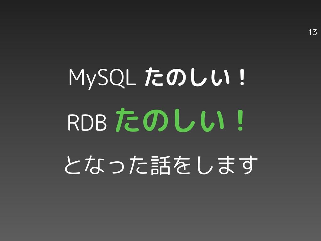13 MySQL たのしい! RDB たのしい! となった話をします