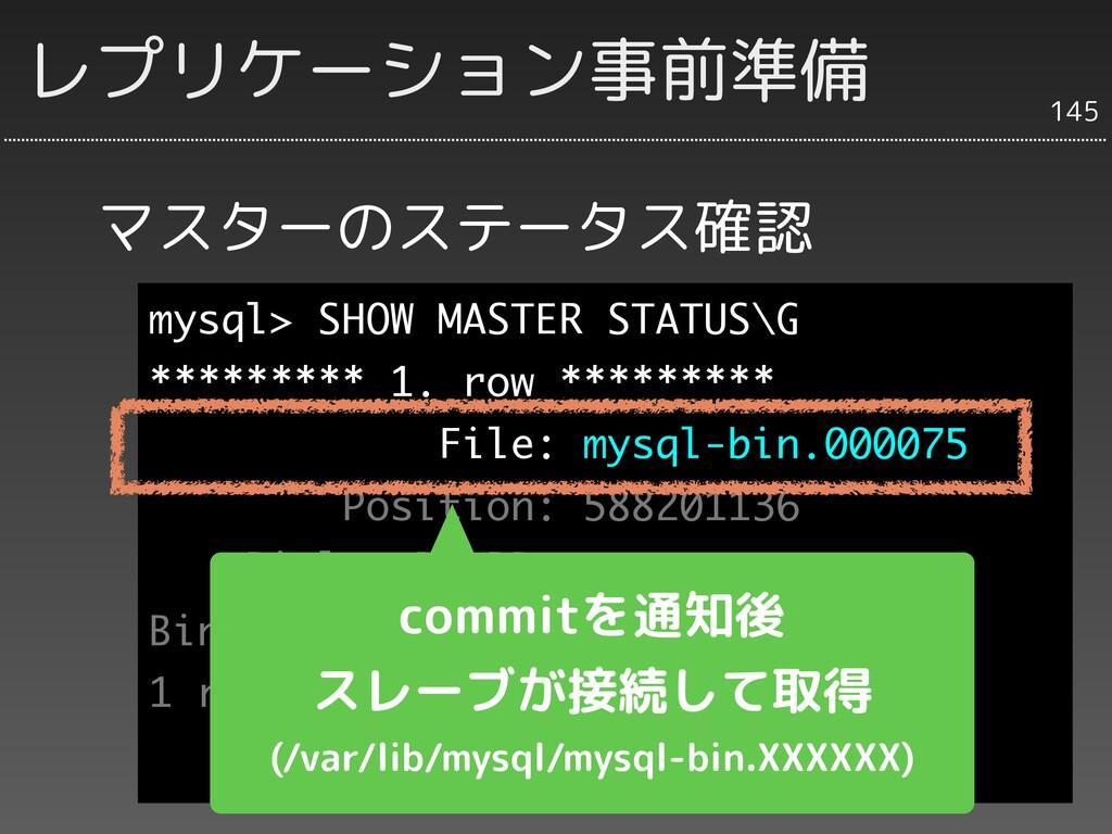 マスターのステータス確認 145 レプリケーション事前準備 mysql> SHOW MASTE...