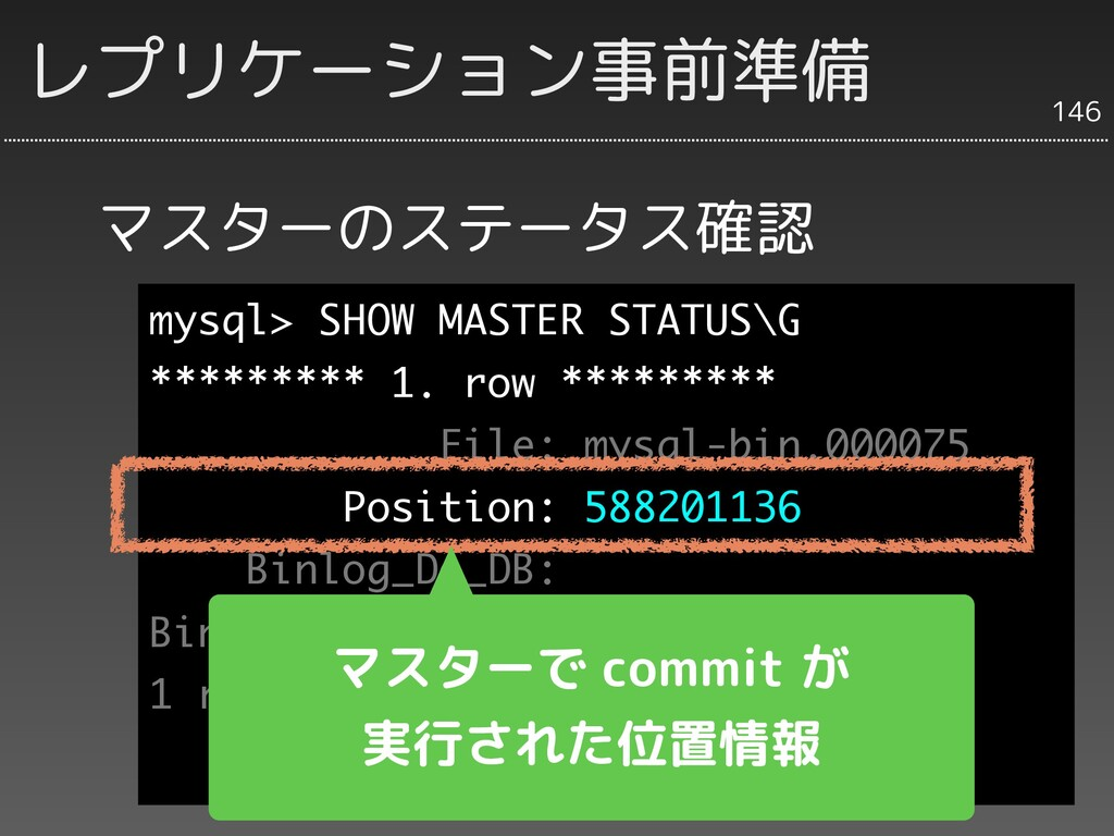 マスターのステータス確認 146 レプリケーション事前準備 mysql> SHOW MASTE...