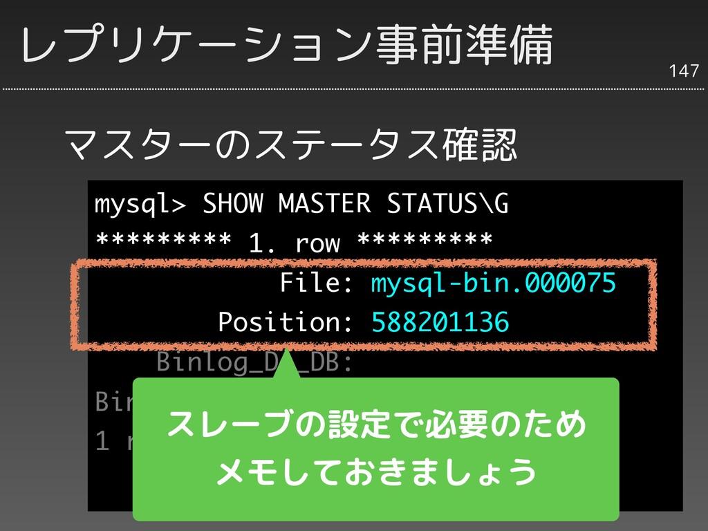 マスターのステータス確認 147 レプリケーション事前準備 mysql> SHOW MASTE...