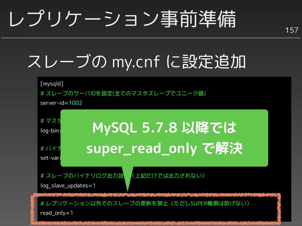 スレーブの my.cnf に設定追加 157 レプリケーション事前準備 [mysqld] # ...
