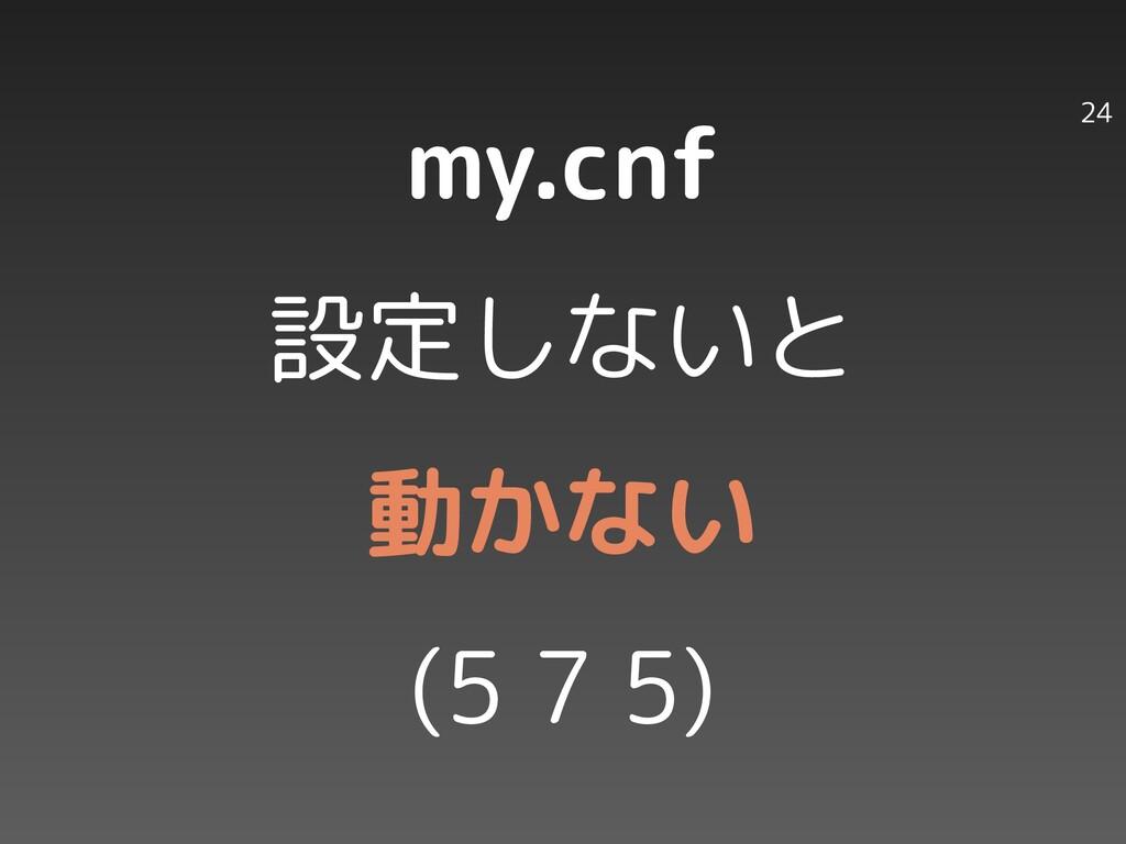 my.cnf 設定しないと 動かない (5 7 5) 24