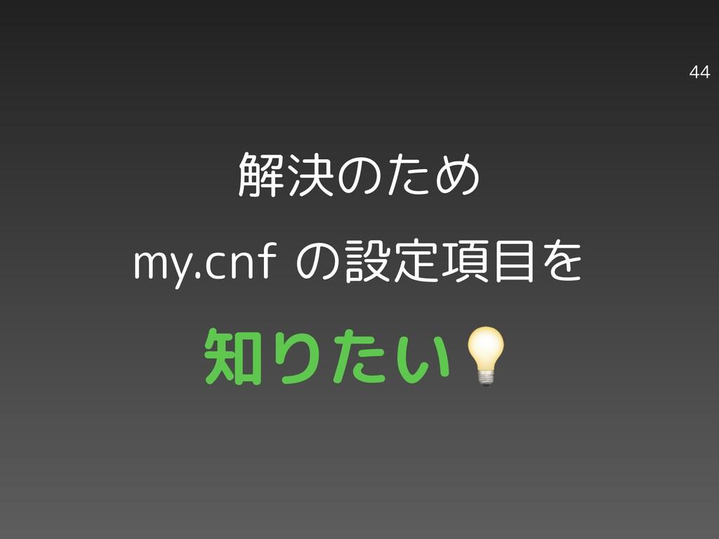 解決のため my.cnf の設定項目を 知りたい 44