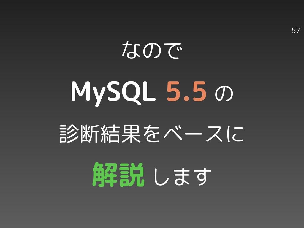 なので MySQL 5.5 の 診断結果をベースに 解説 します 57