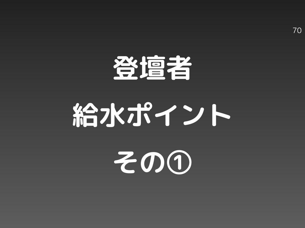 登壇者 給水ポイント その① 70