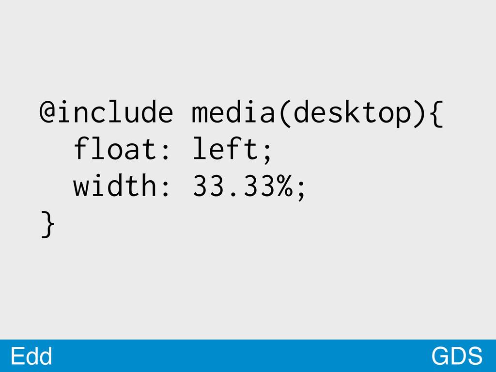GDS Edd @include media(desktop){ float: left; w...