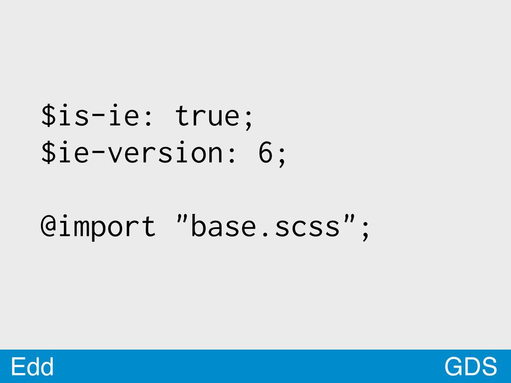 "GDS Edd $is-ie: true; $ie-version: 6; @import ""..."