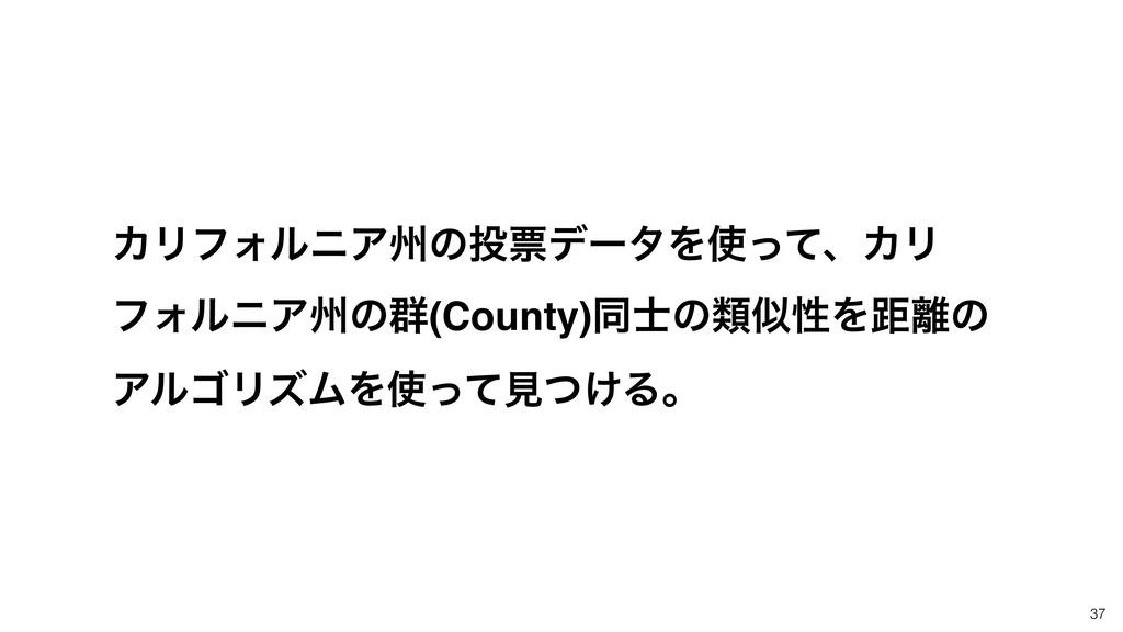 37 ΧϦϑΥϧχΞभͷථσʔλΛͬͯɺΧϦ ϑΥϧχΞभͷ܈(County)ಉͷྨੑ...