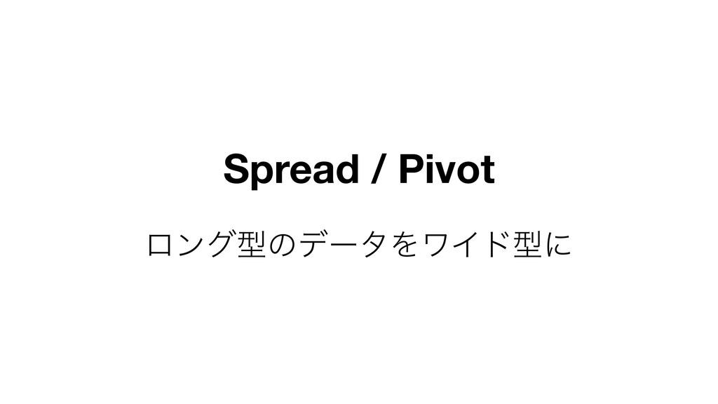 Spread / Pivot ϩϯάܕͷσʔλΛϫΠυܕʹ