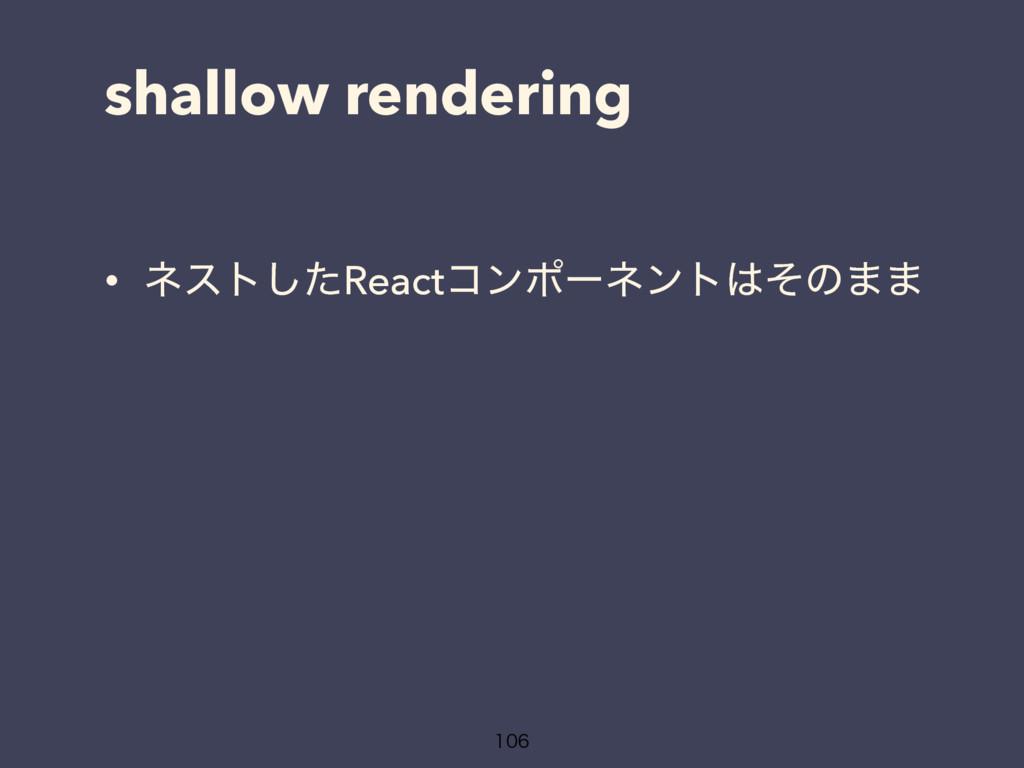 shallow rendering • ωετͨ͠Reactίϯϙʔωϯτͦͷ··
