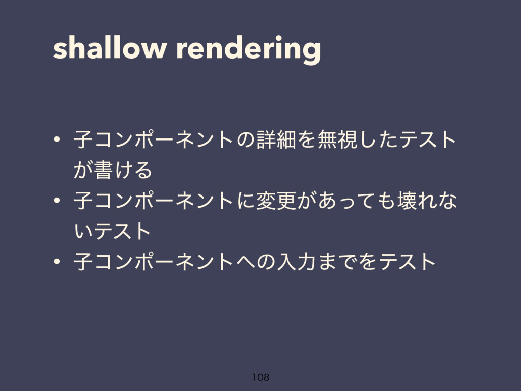shallow rendering • ࢠίϯϙʔωϯτͷৄࡉΛແࢹͨ͠ςετ ͕ॻ͚Δ • ...