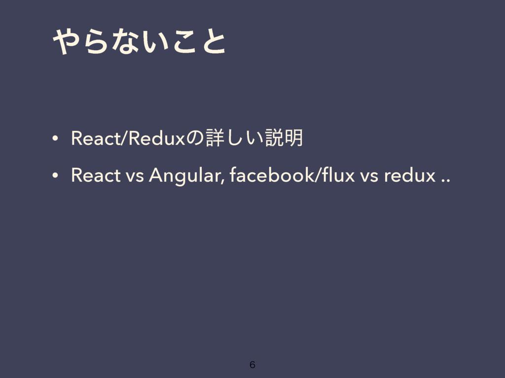 Βͳ͍͜ͱ • React/Reduxͷৄ͍͠આ໌ • React vs Angular, ...