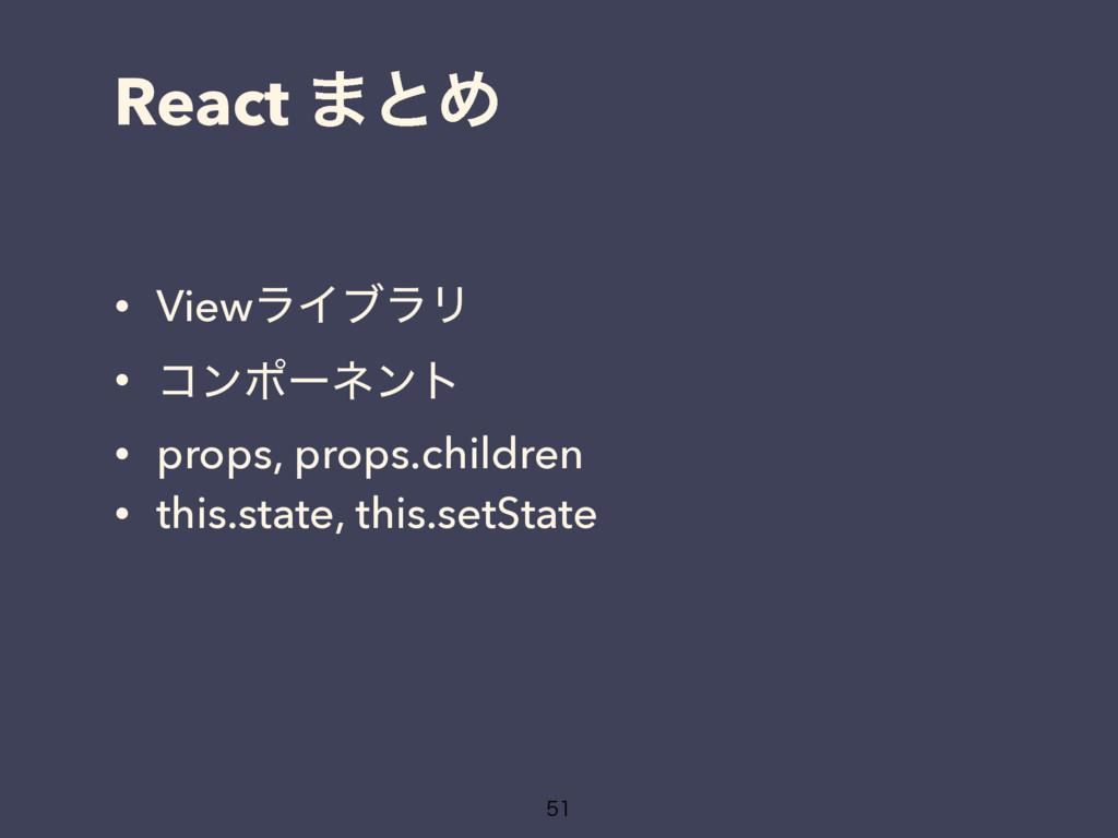 React ·ͱΊ • ViewϥΠϒϥϦ • ίϯϙʔωϯτ • props, props....