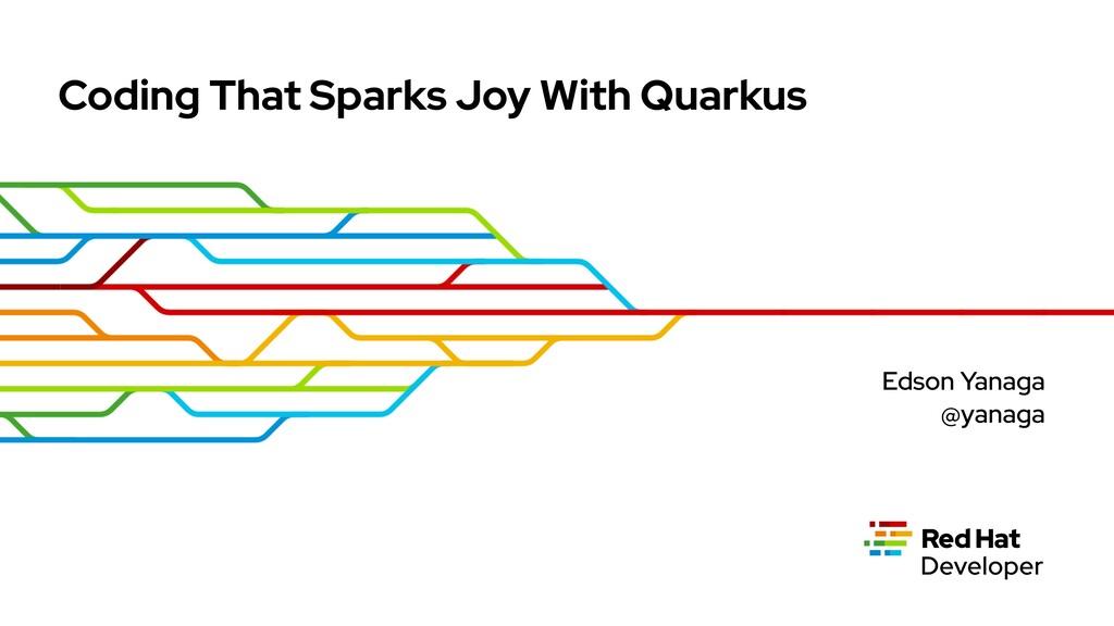 Coding That Sparks Joy With Quarkus Edson Yanag...