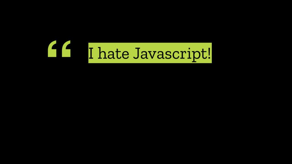""""""" I hate Javascript!"""