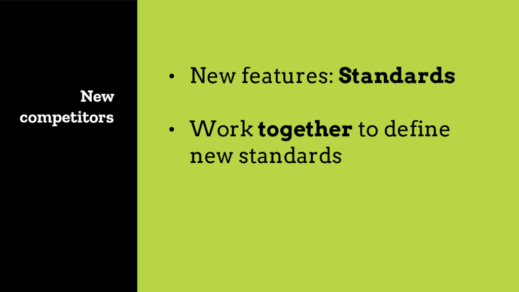 New competitors • New features: Standards
