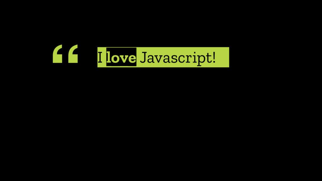 """"""" I love Javascript!"""