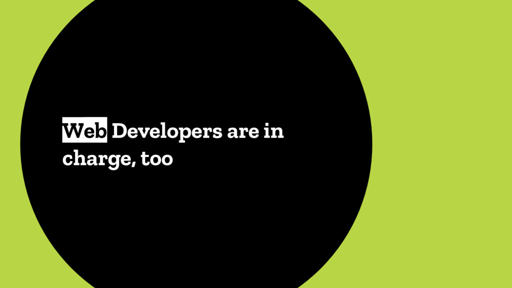 Web Developers are in charge, too