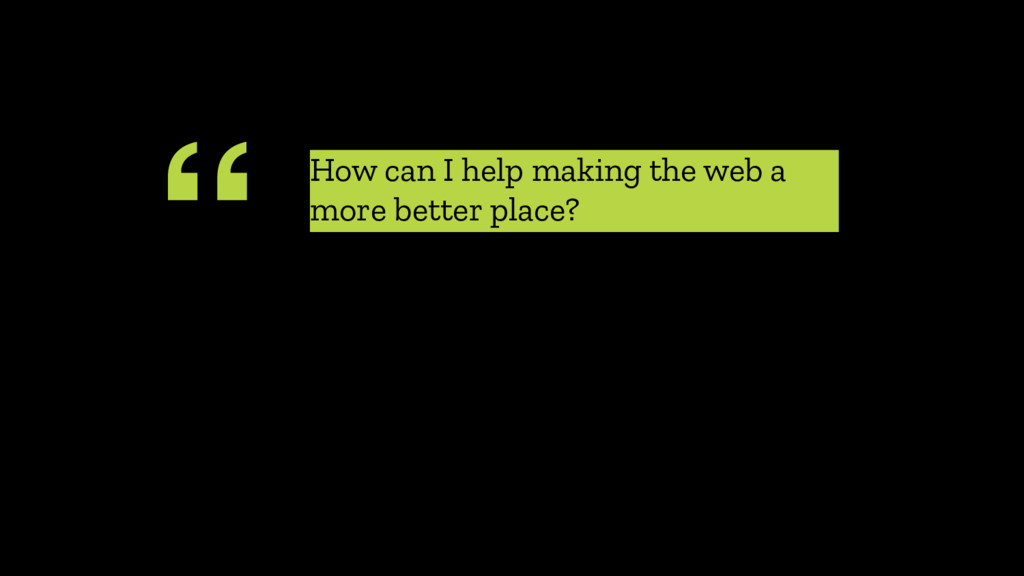 """ How can I help making the web a more better p..."