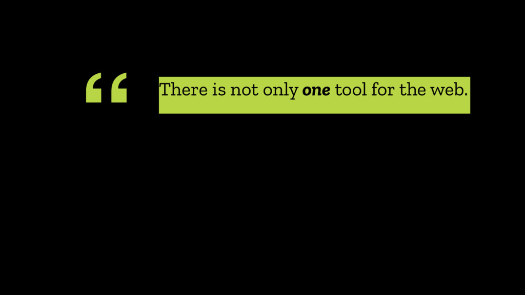 """ There is not only one tool for the web."