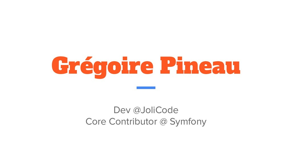 Grégoire Pineau Dev @JoliCode Core Contributor ...