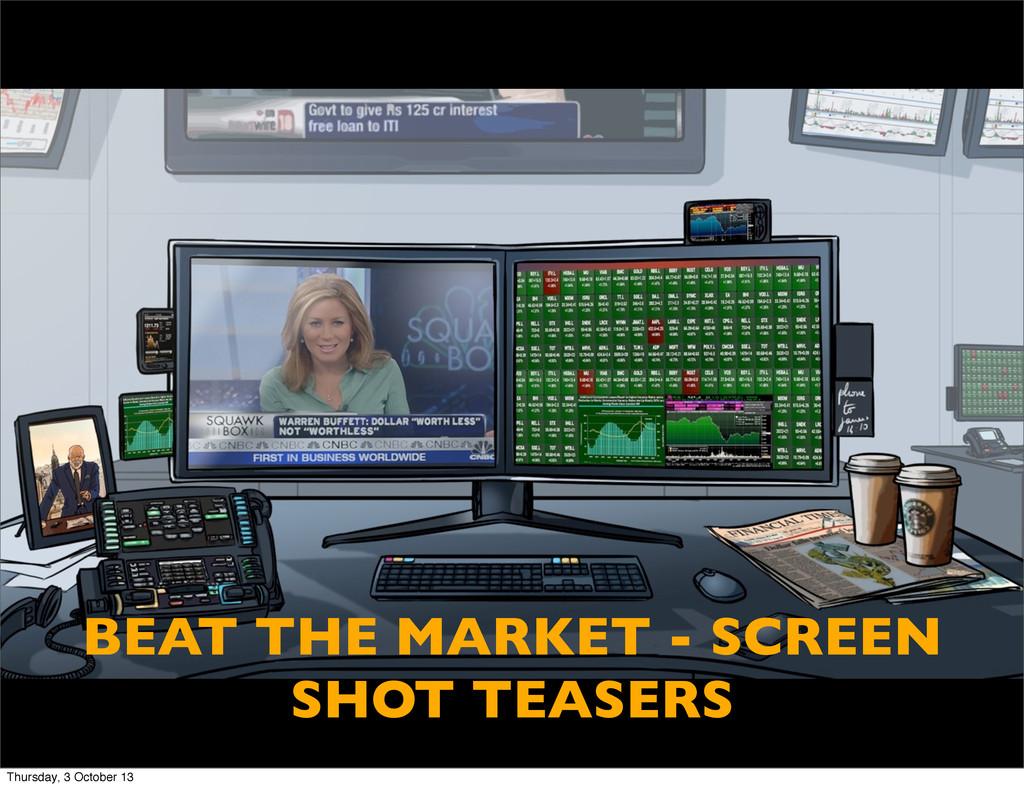 BEAT THE MARKET - SCREEN SHOT TEASERS Thursday,...