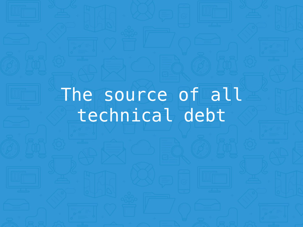 The source of all technical debt